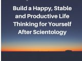 Build a Happy, Stable and Productive Life Thinking for Yourself After Scientology