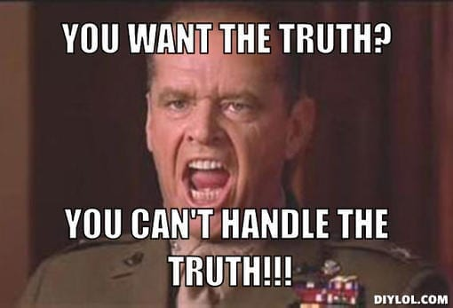 http://www.alanzosblog.com/wp-content/uploads/you-cant-handle-the-truth-meme-generator-you-want-the-truth-you-can-t-handle-the-truth-9789dd.jpg